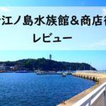 新江ノ島水族館と江の島商店街に行ってきたレビュー!見どころ満載!料金や割引ご紹介!