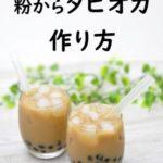 タピオカはおうちで作れる!白玉粉や片栗粉を使ったタピオカの簡単作り方やアレンジレシピをご紹介!