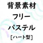 [背景素材フリー]登録不要の無料テンプレート!かわいいパステル背景<ハート柄15種>