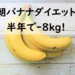 朝バナナダイエット体験談!半年でー8kg成功!やせすぎて結婚式でハプニング!?やり方や効果レビュー!