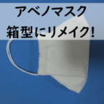 [画像・動画付]アベノマスクで折り上げ立体マスクの作り方!型紙・裁断なしで西村大臣風箱型マスクにリメイクしたよ!!